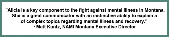 """Alicia is a key component to the fight against mental illness in Montana. She is a great communicator with an instinctive ability to explain a variety of complex topics regarding mental illness and recovery."" Mat Kuntz, NAMI Montana Executive Director"
